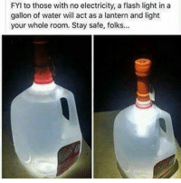 Genius..👏💯🤣: FYI to those with no electricity, a flash light in a  gallon of water will act as a lantern and light  your whole room. Stay safe, folks. Genius..👏💯🤣