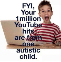 autism autismawareness youtube autismacceptance autistic: FYI  Your  1million  YouTube  hits  aref  one  autistic  child. autism autismawareness youtube autismacceptance autistic