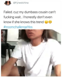 Fucking, She Knows, and Girl Memes: @Fynestchina  Failed. cuz my dumbass cousin can't  fucking wait.. I honestly don't even  know if she knows this trend  😂😂😂😂😂😂