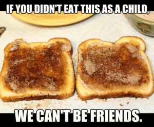 Cant Be Friends: FYOU,DIDNT EAT THISASA CHILD  WE CAN'T BE FRIENDS
