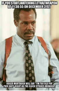 """Clock, Memes, and Roger: FYOU START WATCHING LETHAL WEAPON  AT11:38:55 ON DECEMBER31ST  ROGER MURTAUGH WILL SAY """"IMITOO OLD FOR  THIS SHIT"""" RIGHT AS THE CLOCK STRIKES MIDNIGHT"""