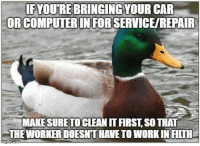 Shits gross, man: FYOURE BRINGING YOUR CAR  ORCOMPUTER IN FOR SERVICE/REPAIR  MAKE SURETO CLEAN IT FIRST, SO THAT  THE WORKER DOESNT HAVE TO WORK IN FILTH Shits gross, man