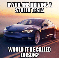 Edison: FYQUARE DRIVING  STOLEN TESLA  WOULD IT BE CALLED  EDISON?