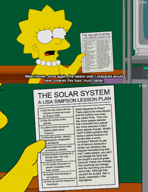 fyspringfield:  Read it.  : FYS  THE SOLAR SYSTEM  A LISA SAPSON LESSON PLAN  Miss Hoover once again,the lesson plan l prepared would  have covered this topic much better   THE SOLAR SYSTEM  A LISA SIMPSON LESSON PLAN  1) Get into the mood with ten what happened to Pluto?  minutes of class cal mus  There used to be nine planets  by Gustav Hast  panes  edious jokes about  and the furthest one away  was caled Piuto. Then one  day some people decided  that it shouldnt be a planet  any more because it ddnt  seem special enough. Whats  next? Is Mars going to stop  2) Say the names of he  3) Listen to five minutes c  Uranus  4) Deserbe gravity, velocity. bcing a planet because its  compostion named after a candy  ral planes  company? Should we get  Sound alarm bell to wake rid of Mercury because a  up students, teacher  certain car company has  stopped  that  6) Each planet is named for a ine? Listen people, you cant  7) 15 minute discussionof because if facts can change  8) Explain that astrology is were italy. Although that  Roman God. The cnly  femate is Venus  just change the facts kds  are taught in second grade  gender iegaty ithe  soler system  then anything can change  and the next thing you know  wouldnt be so bad. Italy is  lovcly, especially in the  not science  9) Give up and do everyones Springtime.  horoscope fyspringfield:  Read it.