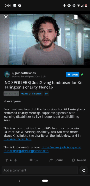 Look who's on the bandwagon: -G  10:04  r/gameofthrones  Posted by u/AlpineJ0e 11h  + JOIN  [NO SPOILERS] JustGiving fundraiser for Kit  Harington's charity Mencap  No Spoilers  Game of Thrones  TV  Hi everyone,  You may have heard of the fundraiser for Kit Harington's  endorsed charity Mencap, supporting people with  learning disabilities to live independent and fulfilling  lives.  This is a topic that is close to Kit's heart as his cousin  Laurant has a learning disability. You can read more  about Kit's link to the charity on the link below, and in  this video from him.  The link to donate is here: https://www.justgiving.com  /fundraising/thekinginthenorth  t 6  56  Share  Award  Add a comment  L  >>  X Look who's on the bandwagon