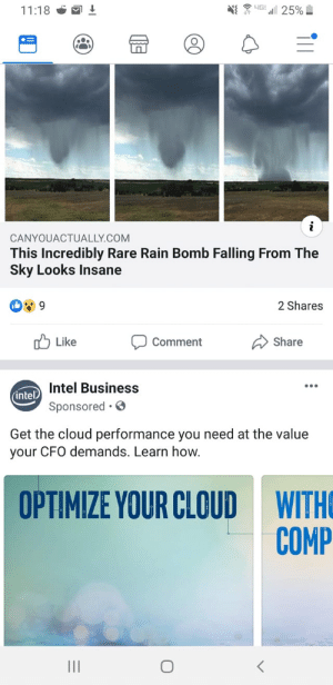 Business, Cloud, and Intel: G 25%  11:18  i  CANYOUACTUALLY.COM  This Incredibly Rare Rain Bomb Falling From The  Sky Looks Insane  D9  2 Shares  Like  Share  Comment  Intel Business  (intel  Sponsored.  Get the cloud performance you need at the value  your CFO demands. Learn how.  OPTIMIZE YOUR CLOUD  WITH  COMP excellent targeting...