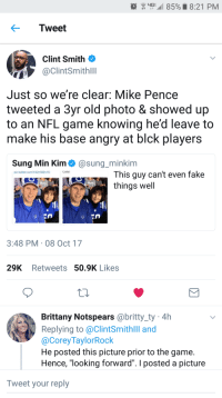"<p>Liar Liar Pence on Fire (via /r/BlackPeopleTwitter)</p>: G  85%. 8:21 PM  Tweet  Clint Smith  @ClintSmithlll  Just so we're clear: Mike Pence  tweeted a 3yr old photo & showed up  to an NFL game knowing he'd leave to  make his base angry at blck players  Sung Min Kim@sung_minkim  Colts!  This guy can't even fake  things well  pic.twitter.com/42n392s10  3:48 PM 08 Oct 17  29K Retweets 50.9K Likes  Brittany Notspears @britty_ty 4h  Replying to @ClintSmithlll and  @CoreyTaylorRock  He posted this picture prior to the game.  Hence, ""looking forward"". I posted a picture  Tweet your reply <p>Liar Liar Pence on Fire (via /r/BlackPeopleTwitter)</p>"