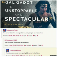 Bad, Future, and Memes: G A L G A D OT  IS  UNSTOPPABLE  AND  SPECTACULAR  PETER TRAVERS  Rolfinpl  TubesockTiger  I'm worried about the message this movie is going to send to our kids,  Posted on May 31, 2017 I10204 AM reply tkrec (2) flag  RPeterson 2088  That war is bad and women are powerful?  Posted on May 31, 2017 I10:27 AM tup +reply *rec M ttag o  Tubes ockTiger  That they can expect more quality DC movies in the future.