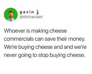 Dank, Money, and Dreams: g a vin  @distracdad  Whoever is making cheese  commercials can save their money.  We're buying cheese and and we're  never going to stop buying cheese. Sweet dreams are made of cheese   By distracdad | TW