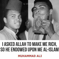 "Ali, Ash, and Blessed: g-abed ali  I ASKED ALLAH TO MAKE ME RICH  SO HE ENDOWED UPON ME AL-ISLAM  MUHAMMAD ALI ""Ya Allah you blessed me with Islam & I didnt ask for it. Ya Allah bless me with Jannat-ul-Firdous & I am asking for it"" Imam Ash-Shafai"