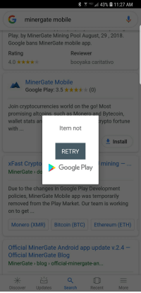 Ethereum: G-all 43% & 1 1:27 AM  G minergate mobile  Play. by MinerGate Mining Pool August, 29,2018  Google bans MinerGate mobile app  Rating  Reviewer  booyaka caritativo  MinerGate Mobile  Google Play: 3.5xx*(0)  Join cryptocurrencies world on the go! Most  promising altco  wallet stats an  with  and Bytecoin,  rypto fortune  Item not  Install  RETRY  xFast Crypto  MinerGate> do  Google Play  Google Play mining  Due to the changes in Google Play Development  policies, MinerGate Mobile app was temporarily  removed from the Play Market. Our team is working  on to get  Monero (XMR)  Bitcoin (BTC)  Ethereum (ETH)  Official MinerGate Android app update v.2.4  Official MinerGate Blog  MinerGate blog official-minergate-an  Discover  Updates  Search  Recent  More