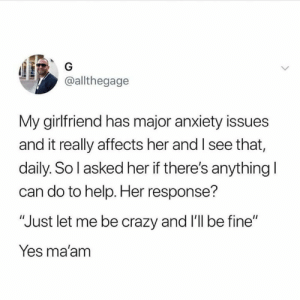 "I See That: G  @allthegage  My girlfriend has major anxiety issues  and it really affects her and I see that,  daily. So l asked her if there's anything I  can do to help. Her response?  ""Just let me be crazy and 'll be fine""  Yes ma'am"