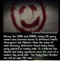Creepy, Fbi, and Love: G:aThe.Paranormal Guide  IG:@The Paranormal Gvide  During the 1990s and 2000s, nearly 50 young  women were drowned across 11 different states  th f  roughout the Midwest. Near the scene o  each drowning, detectives found smiley faces  spray painted on nearby walls. It is believed the  and smiley signatures were the work of a  modern dau serial killer. The Smiley Face Murders  eaths  are still a open FBI case. Follow @the.paranormal.guide for more! ________________________________ . . . . HASHTAGS BELOW IGNORE . . . . . . _________________________________ scary creepy gore horrormovie blood horrorfan love horrorjunkie ahs twd horror supernatural horroraddict makeup murder spooky terror creepypasta evil metal bloody follow paranormal ghost haunted me serialkiller like4like deepweb