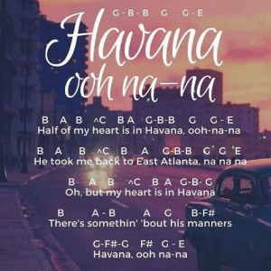 noob-notes:Play along to #Havana by #Camila #Cabello - music notes for #beginners on #noobnotes #musicnotes #learnmusic #letternotes #musicpractice #flute #piano #recorder #trumpet #piccolo #guitar #ukulele #band #musickids #musiclover #trythis http://bit.ly/2J7Q3Mf: G B BGG  uama  Half of my heart is in Havana, ooh-na-na  B A B AC B A G-B-B G G E  He took me back to East Atlanta, na na na  B A B AC BA G-B-G  Oh, but my heart is in Havana  A B  A  G  B-F#  There's somethin' 'bout his manners  G-F#-G F# G-E  Havana, ooh na-na noob-notes:Play along to #Havana by #Camila #Cabello - music notes for #beginners on #noobnotes #musicnotes #learnmusic #letternotes #musicpractice #flute #piano #recorder #trumpet #piccolo #guitar #ukulele #band #musickids #musiclover #trythis http://bit.ly/2J7Q3Mf