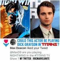 Memes, True, and Twitter: G DC.MARVEL.UNITE  COULD THIS ACTOR BE PLAYING  DICK GRAYSON IN TITANS?  Max Deacon liked your Tweet  @MaxD9 are you playing  NIGHTWING in the #TITANS TV  Show? MY TWITTER ODCMARVELUNITE @Max_Deacon Liked my Tweet ! 😱 So yesterday, the 24 year old Actor MaxDeacon was rumored to be playing DickGrayson in the Upcoming 2018 ' TITANS' TV Show ! And now after I asked him if he was playing NightWing in the TeenTitans show on Twitter…HE LIKED MY TWEET ! 😨 COINCIDENCE …I THINK TF NOT ! But if this turns out to not be true, I can't wait to see who DC Casts for our DCTV NightWing ! 🤷🏽‍♂️ CAN'T WAIT ! 🙌🏽 ( My Twitter : @DCMarvelUnite ) 💥 DCEU