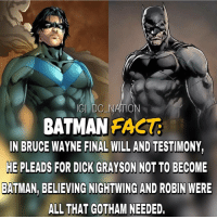 Batman, Memes, and Superman: G DC NATION  BATMAN FACT  IN BRUCE WAYNE FINAL WILL AND TESTIMONY,  HE PLEADS FOR DICK GRAYSON NOT TO BECOME  BATMAN, BELIEVING NIGHTWING AND ROBIN WERE  ALL THAT GOTHAM NEEDED Here's the thing Dick Grayson is undoubtedly the most interesting member of the Batfamily and mainly because he's the most balanced and Dan didio can just get lost on Mars or something, I'm doing a real history of Dick Grayson post not like the ones this newbies accounts do. dc dccomics dceu dcu dcrebirth dcnation dcextendeduniverse batman superman manofsteel thedarkknight wonderwoman justiceleague cyborg aquaman martianmanhunter greenlantern theflash greenarrow suicidesquad thejoker harleyquinn catwoman