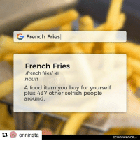Food, Memes, and French: G French Fries  French Fries  /french fries/  noun  A food item you buy for yourself  plus 437 other selfish people  around.  1nsta  SCOOPWHOOP Repost @onninsta There should be tax exemption on fries on moral grounds. omnomnom onninsta fries