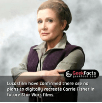 Personally, I am happy with that decision. That means there are only two options left, recast her or write her out. I sincerely hope they do not recast her either. What do you think? Follow @geekfeeddotcom @geekfacts @geekquote: G Geek  Facts  g e e k f Lucasfilm have confirmed there are no  plans to digitally recreate Carrie Fisher in  future Star Wars films. Personally, I am happy with that decision. That means there are only two options left, recast her or write her out. I sincerely hope they do not recast her either. What do you think? Follow @geekfeeddotcom @geekfacts @geekquote