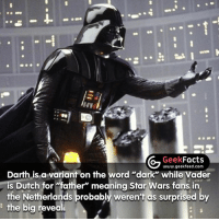 """Darth Vader, Facts, and Memes: G Geek  Facts  www.geekfeed.com  Darth is a variant on the  word """"dark"""" while Vader  Dutch for """"father"""" meaning Star Wars fans, in  the Netherlands probably weren't as surprised by  the big reveal I believe George Lucas has confirmed this is not what Darth Vader means in the Star Wars universe. Also, hands up who DIDN'T know this fact? -- Must follow 🤓 - @GeekFacts 🤔 - @GeekQuote 😎 - @GeekFeedDotCom"""
