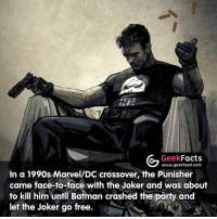 Batman, Facts, and Joker: G Geek  Facts  www.geekfeed.com  in a 1990s Marvel/DC crossover, the Punisher  came face-to-face with the Joker and was about  to kill him until Batman crashed the party and  let the Joker go free. Whats your favorite Marvel-Netflix show? Can't wait to watch The Punisher. -- Must follow 🤓 - @GeekFacts 🤔 - @GeekQuote 😎 - @GeekFeedDotCom