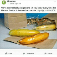 Memes, 🤖, and Groupon: G Groupon  11 hours ago  We're contractually obligated to let you know every time the  Banana Bunker is featured on our site. http://gr.pn/1NcSOIt  Like  Share  Comment I need chapstick but refuse to get out of my bed