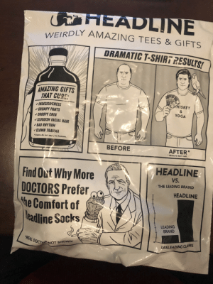So this packaging was a fun surprise with my tee shirt order.: G HEADLINE  WEIRDLY AMAZING TEES & GIFTS  DRAMATIC T-SHIRT RESULTS!  AMAZING GIFTS  THAT CURE:  HISKEY  INDECISIVENESS  - GRUMPY PANTS  V DROOPY CHIN  v SLUGGISH FACIAL HAIR  V BAD RHYTHM  - CLOWN TRAUMA  YOGA  * Claims do not apply to humans.  BEFORE  AFTER*  * RESULTS MAY VARY  HEADLINE  Find Out Why More  DOCTORS Prefer  he Comfort of  Meadline Socks  vs.  THE LEADING BRAND  HEADLINE  LEADING  BRAND  *REAL DOCTO NOT SHOWN  MISLEADING CLAIMS So this packaging was a fun surprise with my tee shirt order.