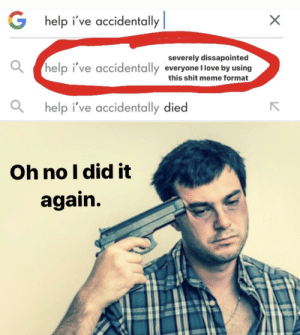 Guys, I did the google thing, am I funny yet?: G help i've accidentally    severely dissapointed  help i've accidentally everyone llove by using  this shit meme format  help i've accidentally died  Oh no I did it  again. Guys, I did the google thing, am I funny yet?