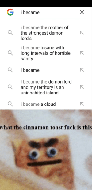 Google, Reddit, and Shit: G  i became  i became the mother of  the strongest demon  lord's  i became insane with  long intervals of horrible  sanity  i became  i became the demon lord  and my territory is an  uninhabited island  i became a cloud  what the cinnamon toast fuck is this  X I think google is up to some pretty dark shit...