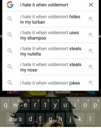 G i hate it when voldemort  i hate it when voldemort hides  in my turban  i hate it when voldemort  uses  my shampoo  i hate it when voldemort steals  my nutella  i hate it when voldemort steals  my nose  a i hate it when voldemort jokes  R  Wi e r t y u  a y s d f  g Oh whale... voldemortstolemyshampoo