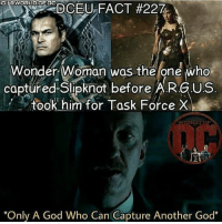 "Lmao 😂😂 (nice bro @world.of.dc 👌😂😂) Batman Superman WonderWoman TheFlash GreenLantern Aquaman Cyborg MartianManHunter GreenArrow BlackCanary Mera JusticeLeague Darkseid Ares DCEU SuicideSquad Joker HarleyQuinn Deathstroke Deadshot Nightwing RedHood Slipknot: G I@wORLO.OF 0E  Wonder Woman was the one who  captured Slipknot before A.R.G.US  took him for Task Force X  WORLD OF  ""Only A God Who Can Capture Another God"" Lmao 😂😂 (nice bro @world.of.dc 👌😂😂) Batman Superman WonderWoman TheFlash GreenLantern Aquaman Cyborg MartianManHunter GreenArrow BlackCanary Mera JusticeLeague Darkseid Ares DCEU SuicideSquad Joker HarleyQuinn Deathstroke Deadshot Nightwing RedHood Slipknot"