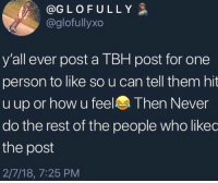Follow ig ⬇️⬇️‼️: @G L O F U L L Y  @glofullyxo  y'all ever post a TBH post for one  person to like so u can tell them hit  u up or how u feel Then Never  do the rest of the people who likec  the post  2/7/18, 7:25 PM Follow ig ⬇️⬇️‼️