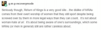"""Gif, Piratebay, and Tumblr: g-m-p-recoverymode  Seriously though, Return of Kings is a very good site... the dislike of MRAS  comes from their overt worship of women that they still sport despite being  screwed over by them in more legal ways than they can count. It's not about  woman-hate at all. It's about being aware of one's surroundings, which some  MRAS (or men in general) still are rather careless about. <p><a href=""""http://piratebay-premium.tumblr.com/post/156140974247/cisnowflake-steven-universe-official"""" class=""""tumblr_blog"""">piratebay-premium</a>:</p>  <blockquote><p><a href=""""http://astral--nymph.tumblr.com/post/156140911719/steven-universe-official-critical-perspective"""" class=""""tumblr_blog"""">astral–nymph</a>:</p>  <blockquote><p><a href=""""http://cisnowflake.tumblr.com/post/156140730241/steven-universe-official-critical-perspective"""" class=""""tumblr_blog"""">cisnowflake</a>:</p>  <blockquote><p><a href=""""https://steven-universe-official.tumblr.com/post/156138355373/critical-perspective-yikesgif"""" class=""""tumblr_blog"""">steven-universe-official</a>:</p><blockquote> <p><a href=""""http://critical-perspective.tumblr.com/post/156137626567/yikesgif"""" class=""""tumblr_blog"""">critical-perspective</a>:</p> <blockquote><p>yikes.gif</p></blockquote> <figure class=""""tmblr-full"""" data-orig-height=""""551"""" data-orig-width=""""523""""><img src=""""https://78.media.tumblr.com/396be2c4f00b094ca37e4cece8d82ff7/tumblr_inline_ok3lbk6Ugo1rfnlv2_540.png"""" data-orig-height=""""551"""" data-orig-width=""""523""""/></figure><figure class=""""tmblr-full"""" data-orig-height=""""143"""" data-orig-width=""""809""""><img src=""""https://78.media.tumblr.com/3084fc01e4de96ee661e2910f1aed076/tumblr_inline_ok3lbkKYwa1rfnlv2_540.png"""" data-orig-height=""""143"""" data-orig-width=""""809""""/></figure><figure class=""""tmblr-full"""" data-orig-height=""""159"""" data-orig-width=""""786""""><img src=""""https://78.media.tumblr.com/efec89496ba13d0631ff68acebf1f30b/tumblr_inline_ok3lbqhL5w1rfnlv2_540.png"""" data-orig-height=""""159"""" data-orig-width=""""786""""/></figure><figure class=""""tmblr-full"""" data-orig-"""