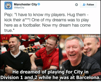 "Why you lying Pep?: G Manchester City  Follow  Pep: ""I have to know my players. Hug them  kick their a One of my dreams was to play  here as a footballer. Now my dream has come  true  Troll Football  He dreamed of playing for City in  Division 1 and 2 while he was at Barcelona.  an Utd via Getty Images Why you lying Pep?"