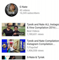 G Nate  43 videos  KSE  16,245 subscribers  Tyreik and Nate ALL Instagra  & Vine Compilation 2016 l..  Best Videos  M 1:24:29  1,180,651 views  Tyreik and Nate Compilation  Instagram Compilation...  TJTopchef  7:59 1,906,558 views  G-Nate & Tyriek I NEED ALL OF MY LOYAL FOLLOWERS TO SUSCRIBE TO MY YOUTUBE CHANNEL 👉🏾 G NATE. LINK IN MY BIO!! COMMENT WHEN DONE🙏🏾💯