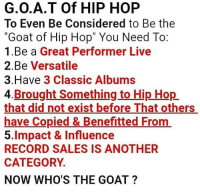 "Goat, Live, and Record: G.O.A.T Of HIP HOP  To Even Be Considered to Be the  ""Goat of Hip Hop"" You Need To  1.Be a Great Performer Live  2.Be Versatile  3.Have 3 Classic Albums  4.Brought Something to Hip Hop  that did not exist before That others  have Copied & Benefitted From  5.Impact & Influence  RECORD SALES IS ANOTHER  CATEGORY  NOW WHO'S THE GOAT? Who would be the G.O.A.T of Hip Hop based on this criteria? 🐐🎤🤔 https://t.co/SCIfrAEMiu"