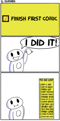 """Love, Omg, and Tumblr: G QUISHER  FINISH FIRST COMIC  I DID IT!  TO DO LIST  □ GET A JOB  □ GET IN SHAPE  FEED CAT  SORT FINANCES  □ UNCLOG TOILET  □PHONE MUM  