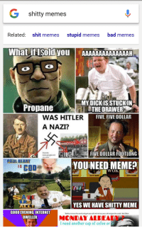 Me💩irl: G shitty memes  Related: shit memes stupid memes bad memes  What if I Sold you  AAAAAAAAAAAAAAH  MY DICK ISSTUCKIN  Propane  THE DRAWER  WAS HITLER  FIVE, FIVE DOLLAR  A NAZI?  FIVE DOLLAR FOOTLONG  www.googleram  PAUL BLART  COD  WOK  HRIMP  CITY REEF  CITY PORK  YES WE HAVE SHITTY MEME  GOOD EVENING, INTERNET  DWELLER,  MONDAY ALREADY  I need another cup of cofee or Me💩irl