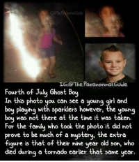 "Creepy, Family, and Independence Day: G:@The Patanomal.Guide  IGO The Paranormal Guide  Fourth of Julu Ghost Bou  ourth of July ahoSt boy  In this photo you can see a young girl and  boy playing with sparklers however, the young  boy was not there at the time it was token.""  For the family who took the photo it did not  prove to be much of a mystery, the extra  figure is that of their nine year old son, who  ed du same year  was not there at the time it was taken  ring a tornado earlier that Happy 4th of July! This photo, taken on July 4th, 2013, shows a young girl playing with sparklers, getting into celebrations. At the time nothing was thought out of the ordinary, but on review there seems to be an extra figure. The family believe this extra figure to be their son, who was killed when a tornado destroyed his primary school in May, 2013. Nine year old Nicolas McCabe loved Independence Day, and the family believed their son was still getting into the spirit of things, even though he is no longer of our physical world. Follow @the.paranormal.guide for more! ________________________________ . . . . HASHTAGS BELOW IGNORE . . . . . . _________________________________ scary creepy gore horrormovie blood horrorfan love horrorjunkie ahs twd horror supernatural horroraddict makeup murder spooky terror creepypasta evil metal bloody follow paranormal ghost haunted me serialkiller like4like deepweb"