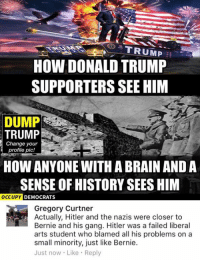 (GC): G TRUMP  HOW DONALD TRUMP  SUPPORTERS SEE HIM  DUMP  TRUMP  Change your  profile pic!  HOW ANYONE WITH ABRAINAND A  SENSE OF HISTORY SEES HIM  OCCUPY  DEMOCRATS  Gregory Curtner  Actually, Hitler and the nazis were closer to  Bernie and his gang. Hitler was a failed liberal  arts student who blamed all his problems on a  small minority, just like Bernie.  Just now. Like Reply (GC)