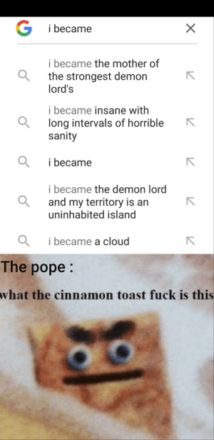 Google, Pope Francis, and Cloud: G  X  i became  i became the mother of  the strongest demon  lord's  i became insane with  long intervals of horrible  sanity  i became  i became the demon lord  and my territory is an  uninhabited island  i became a cloud  The pope:  what the cinnamon toast fuck is this Franziskus! we need to teach google some lessons...