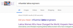 News, Shopping, and Videos: G0  influential latina engineers  All Images Videos News Shopping More  About 310,000 results (0.90 seconds)  Did you mean: influential latino engineers  Latina Women Who Have Changed the World; Hispanic Hero  www.latina.com/lifestyle/inspiring-latina/latina-women-who-have-changed-wo Its not like its International Womens Day or anything
