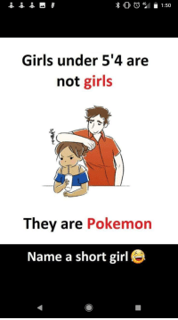 Girls, Pokemon, and Girl: G1:50  Girls under 5'4 are  not girls  They are Pokemon  Name a short girl