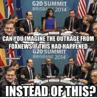 Memes, United, and 🤖: G20 SUMMIT  BRISBA-52014  1  *t*  UNITED STATES  CAN YOUilMAGINE THE OUTRAGE FROM  FOXNEWSIFTHIS HAD HAPPENED  G20 SUMMIT  BRISBANE 2014  OCCUPY DEMOCRATS  UNITED STATES  INSTEAD OFTHIS They would have demanded Obama's resignation!
