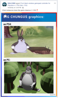 roflcopter: G2A.coM tagged Pro4 black wireless gamepad controller for  Playstion 4/ PS4 Slim PS3.  Yesterday at 12:00 PM  G2A  What metascore does this game deserve (1-100)?  EiG CHUNGUS graphics:  on PS4:  on PC:  G2A