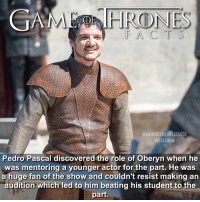 Facts, Hbo, and Instagram: GA  RODNES  @GAMEOFTHRONESFACTS  INSTAGRAM  Pedro Pascal discovered the role of Oberyn when he  was mentoring a younger actor for the part. He was  a huge fan of the show and couldn't resist making an  audition which led to him beating his student to the  part. Betrayal much? 😂😅 Fact for @jatinpatial hope this covers behind the scene-gossip! Gotta say I've gotten back into my Pedro obsession after finally watching Narcos 🚬 • • Tag a friend you would do this to! 👯 Check out @iwan.rheon_fan if you want to keep up with Ramsay Bolton now his part on the show is done 🔪 - - gameofthrones gameofthroneshbo gameofthronesseason6 gameofthronesfamily oberynmartell martell facts tv narcos oberyn got hbo pedropascal