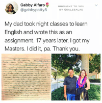 Books, Dad, and Memes: Gabby Alfaro  BROUGHT TO YOU  @gabbypatty8  BY OKAL ESA LAD  My dad took night classes to learn  English and wrote this as an  assignment. 17 years later, I got my  Masters. did it, pa. Thank you.  fost some can learn the things  nave a  ised to  she was 2 years old  new  she  hard  rst she cor tad and sell, Th  hanks that she ods  her  20 books her to read at home. Follow @kalesalad !!!