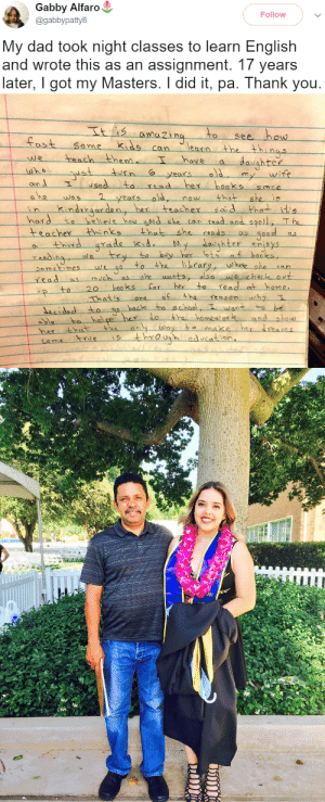 pandulceandnochill: : Gabby Alfaro  @gabbypatty8  Follow  My dad took night classes to learn English  and wrote this as an assignment. 17 years  later, I got my Masters. I did it, pa. Thank you.   to see how  ost Se me kids cn lean the thi nas  earn  hove a  we teach then  onA  hord to heliele hau edshe c  have  hrer  6  my wife  sedto read her boaks smce  was  kndror den, he tracher s d thets  eMe  now that  can rsad and spell, T he  teacher Hhinksthat she ads d  y her lots f hooks,  thid arade kid  y,--whee-she-can  Sometimeswe  rRad as  20 booss for her to read at home  hatisone o the reason why  decidedto s  backs to school, T want to be  hel pe hex lo the homewor and show  es through edcation pandulceandnochill: