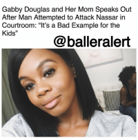 "Bad, Doctor, and Head: Gabby Douglas and Her Mom Speaks Out  After Man Attempted to Attack Nassar irn  Courtroom: ""lt's a Bad Example for the  Kids""  @balleralert Gabby Douglas and Her Mom Speaks Out After Man Attempted to Attack Nassar in Courtroom: ""It's a Bad Example for the Kids"" - blogged by: @ashleytearra ⠀⠀⠀⠀⠀⠀⠀ ⠀⠀⠀⠀⠀⠀⠀ While many may have been rooting for the man who nearly attacked Larry Nassar at his sentencing hearing, Gabby Douglas and her mom weren't. ⠀⠀⠀⠀⠀⠀⠀ ⠀⠀⠀⠀⠀⠀⠀ Earlier today, TMZ reported that Randall Margraves-the father of three of Nassar's sexual assault victims, went completely berserk in a Michigan courtroom, lunging at the ex-USA team doctor head-on. ⠀⠀⠀⠀⠀⠀⠀ ⠀⠀⠀⠀⠀⠀⠀ Shortly after, Margraves was handcuffed and escorted out, but he has since been released from custody and will not face any criminal charges. ⠀⠀⠀⠀⠀⠀⠀ ⠀⠀⠀⠀⠀⠀⠀ However, since the incident, several opinions have surrounded the matter, including a couple from Gabby Douglas-who was also sexually violated by Nassar, and her mother, Natalie Hawkins. ⠀⠀⠀⠀⠀⠀⠀ ⠀⠀⠀⠀⠀⠀⠀ When asked by TMZ how she felt about the situation, Douglas actually stated that she didn't think it was so much of a good idea to ""repay evil with evil"", and she says that is something that she will ""always stand by."" ⠀⠀⠀⠀⠀⠀⠀ ⠀⠀⠀⠀⠀⠀⠀ But, Mama Hawkins, on the other hand, had a lot more to add to that. ""What's the example it's setting for the kids? That it's okay to attack because somebody attacks?"" she questions. ""That's a bad example. It's not what we should be teaching our kids. We have enough violence to endure. There's enough. Enough is enough."" ⠀⠀⠀⠀⠀⠀⠀ ⠀⠀⠀⠀⠀⠀⠀ Hawkins then went on to indicate that, because her daughter was also a victim, she understood Margraves' pain, but she still feels that it could've been handled better. ⠀⠀⠀⠀⠀⠀⠀ ⠀⠀⠀⠀⠀⠀⠀ ""My daughter was one of the [victims],"" she reiterates. ""I don't care how angry you are, the important thing is for you to maintain your emotions. It's a bad example for the kids."" ⠀⠀⠀⠀⠀⠀⠀ ⠀⠀⠀⠀⠀⠀⠀ According to recent reports, following the occurrence, Margraves apologized, as he expressed that he ""lost control"" and ""felt embarrassed"" afterwards."