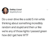 Ironic, Wtf, and Drive: Gabby Lizzul  @gabbylizzul  Do u ever drive like a solid 5 min while  thinking about something incredibly  random and stupid and then ur like  we're any of those lights I passed green  how did I get here WTF Mom?