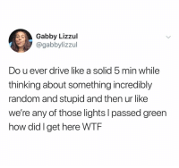 Wtf, Drive, and Dank Memes: Gabby Lizzul  @gabbylizzul  Do u ever drive like a solid 5 min while  thinking about something incredibly  random and stupid and then ur like  we're any of those lights l passed green  how did I get here WTF (@gabbylizzul)